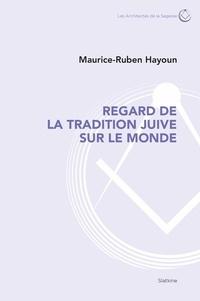 Maurice-Ruben Hayoun - Regard de la tradition juive sur le monde.