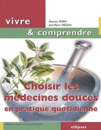Maurice Rubin et Jean-Pierre Messali - Choisir les médecines douces en pratique quotidienne.