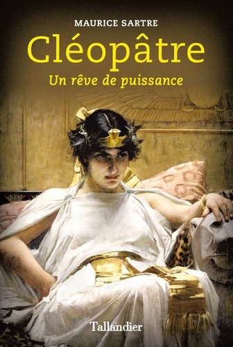 Maurice Sartre - Cléopâtre - Un rêve de puissance.