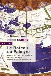 Maurice Sartre - Le bateau de Palmyre - Quand les mondes anciens se rencontraient, VIe s. av. J.-C. - VIe ap. J.-C..