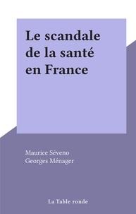 Maurice Séveno et Georges Ménager - Le scandale de la santé en France.
