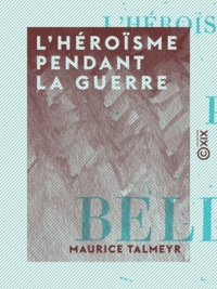 Maurice Talmeyr - L'Héroïsme pendant la guerre - Portraits de la belle France.