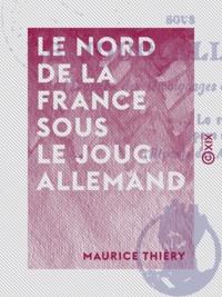 Maurice Thiéry - Le Nord de la France sous le joug allemand - 1914-1918.