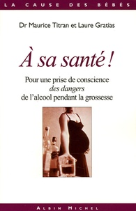 Maurice Titran et Laure Gratias - A sa santé ? - Pour une prise de conscience des dangers de l'alcool pendant la grossesse.