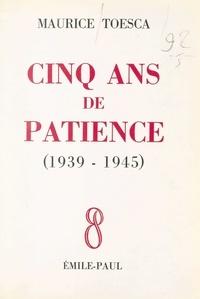 Maurice Toesca - Cinq ans de patience (1939-1945).