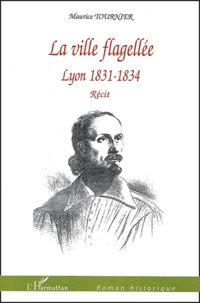 Maurice Tournier - La ville flagellée - Lyon 1831-1834.