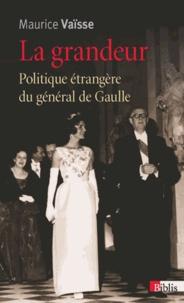 Maurice Vaïsse - La grandeur - Politique étrangère du général de Gaulle.