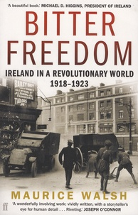 Maurice Walsh - Bitter Freedom - Ireland in a Revolutionary World 1918-1923.