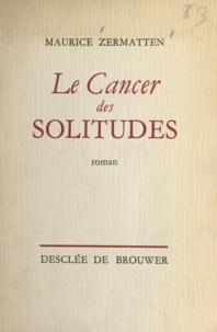 Maurice Zermatten - Le cancer des solitudes.