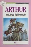 Mauricette Vial-Andru et Luc Lebrun - Arthur : roi de la Table ronde.