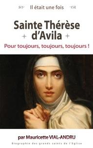 Mauricette Vial-Andru - Sainte Thérèse d'Avila - Pour toujours, toujours, toujours !.