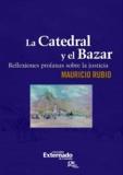 Mauricio Rubio - La Catedral y el Bazar - Reflexiones profanas sobre la justicia.