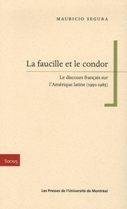 Mauricio Segura - La faucille et le condor - Le discours français sur l'Amérique latine (1950-1985).