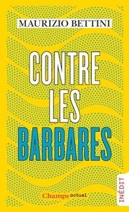 Maurizio Bettini - Contre les barbares - Comment l'Antiquité peut nous apprendre l'humanité.