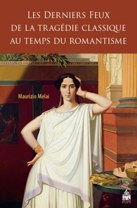 Maurizio Melai - Les derniers feux de la tragédie classique au temps du romantisme.