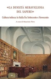 Maurizio Pirro - La densità meravigliosa del sapere - Cultura tedesca in Italia fra Settecento e Novecento.