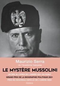 Maurizio Serra - Le mystère Mussolini - L'homme. Ses défis. Sa faillite.