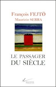 Maurizio Serra et François Fejtö - Le passager du siècle - Guerres, révolutions, Europes.