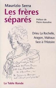Maurizio Serra - Les frères séparés - Drieu La Rochelle, Aragon, Malraux face à l'Histoire.