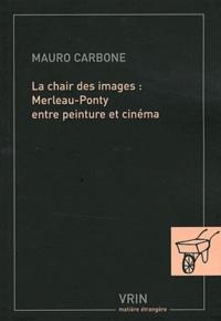 Mauro Carbone - La chair des images : Merleau-Ponty entre peinture et cinéma.