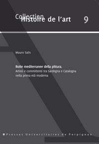 Mauro Salis - Rotte mediterranee della pittura - Artisti e committenti tra Sardegna e Catalogna nella prima età moderna.