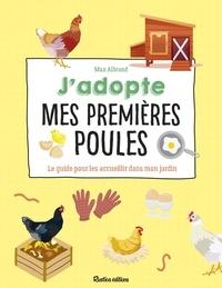Max Albrand - J'adopte mes premières poules - Le guide pour les accueillir dans mon jardin.