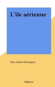 Max-André Dazergues - L'île aérienne.