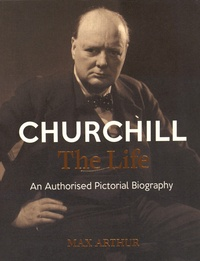 Max Arthur - Churchill: The Life - An Anthorised Pictorial Biography.
