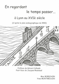 Max Bobichon et Yves Montmessin - En regardant le temps passer... à Lyon au XVIe siècle - Regards sur le plan scénographique de la Ville de Lyon de 1550.