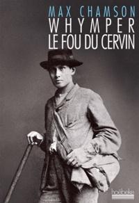 Max Chamson - Whymper le fou du Cervin.