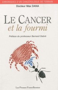 Max Dana - Le cancer et la fourmi - Chroniques d'un cancérologue de terrain.