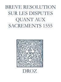 Max Engammare et Laurence Vial-Bergon - Recueil des opuscules 1566. Breve resolution sur les disputes quant aux sacrements (1555).