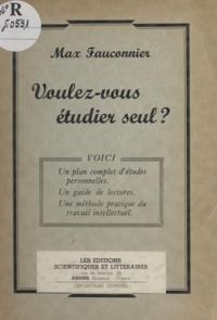 Max Fauconnier - Voulez-vous étudier seul ? - Voici un plan complet d'études personnelles, un guide de lectures, une méthode pratique du travail intellectuel.