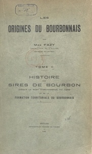 Max Fazy - Les origines du Bourbonnais (2). Histoire des sires de Bourbon jusqu'à la mort d'Archambaud VIII (1249), et de la formation territoriale du Bourbonnais.