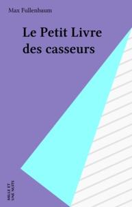 Max Fullenbaum - Le petit livre des casseurs.