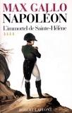 Max Gallo - Napoléon - Tome 4, L'immortel de Sainte-Hélène 1812-1821.
