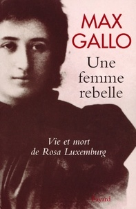 Max Gallo - Une femme rebelle - Vie et mort de Rosa Luxembourg.
