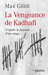 Max Göldi - La Vengeance de Kadhafi - D'après le journal d'un otage.