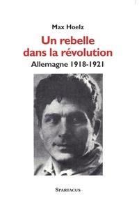 Max Hoelz - Un rebelle dans la révolution - Allemagne 1918-1921.