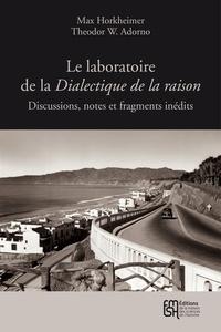 Max Horkheimer et Theodor W. Adorno - Le laboratoire de la Dialectique de la raison - Discussions, notes et fragments inédits.