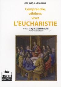 Max Huot de Longchamp - Comprendre, célébrer, vivre l'eucharistie.