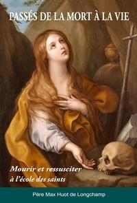 Max Huot de Longchamp - Passés de la mort à la vie - Mourir et ressusciter à l'école des saints.