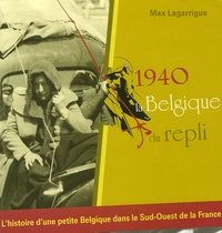 Max Lagarrigue - 1940, la Belgique du repli - L'histoire d'une petite Belgique dans le Sud-Ouest de la France.