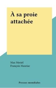 Max Meriel et François Mauriac - À sa proie attachée.
