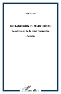 Max Moreau - Le clandestin du mato grosso - Les dessous de la crise financière.