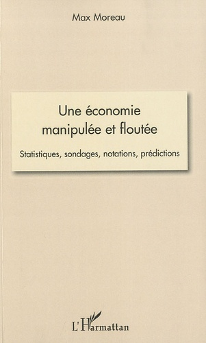 Max Moreau - Une économie manipulée et floutée - Statistiques, sondages, notations, prédictions.