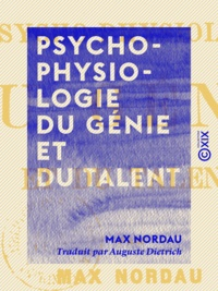 Max Nordau et Auguste Dietrich - Psycho-physiologie du génie et du talent.