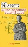 Max Planck - Autobiographie scientifique - Et derniers écrits.