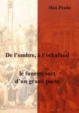 Max Prado - De l'ombre, à l'échafaud - Le funeste sort d'un grand poète.
