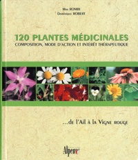 Max Rombi et Dominique Robert - 120 plantes médicinales - Composition, mode d'action et intérêt thérapeutique ... de l'Ail à la Vigne rouge.